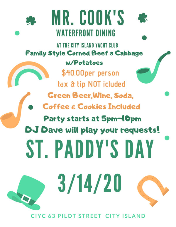 MR. COOK'S AT THE CITY ISLAND YACHT CLUB WATERFRONT DINING Family Style Corned Beef & Cabbage w/Potatoes $40.00per person tax & tip NOT icluded Green Beer,Wine, Soda, Coffee & Cookies Included Party starts at 5pm-10pm DJ Dave will play your requests!  ST. PADDY'S DAY 3/14/20